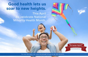 Text reads Good health lets us soar to new heights. This April we celebrate National Minority Health Month. For more information visit: www.minorityhealth.hhs.gov or call: 800-444-6472. Image shows happy father with his daughter on his shoulders, she holds a kite. Logo is on the bottom right with space to include your organization's logo on left